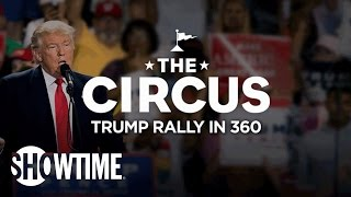 360 VR Donald Trump Rallies Build That Wall  THE CIRCUS  SHOWTIME